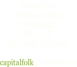 Royal Oak 1 Infirmary Street Edinburgh EH1 1LT Tel: 0131 557 2976  capitalfolk@talktalk.net